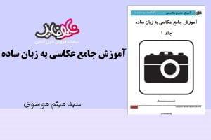 کتاب آموزش جامع عکاسی به زبان ساده اثر سید میثم موسوی
