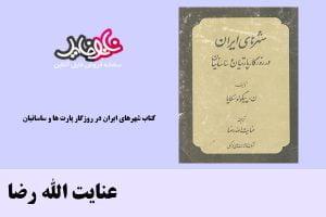 کتاب شهرهاي ايران در روزگار پارت ها و ساسانيان اثر عنایت الله رضا