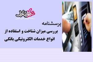 پرسشنامه بررسی میزان شناخت و استفاده از انواع خدمات الکترونیکی بانکي (فرم مشتريان)