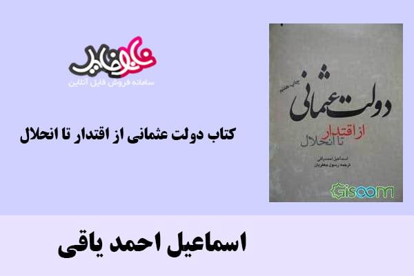 کتاب دولت عثمانی از اقتدار تا انحلال اثر اسماعیل احمد یاقی