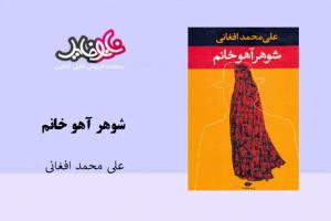 کتاب رمان شوهر آهو خانم نوشته علی محمد افغانی